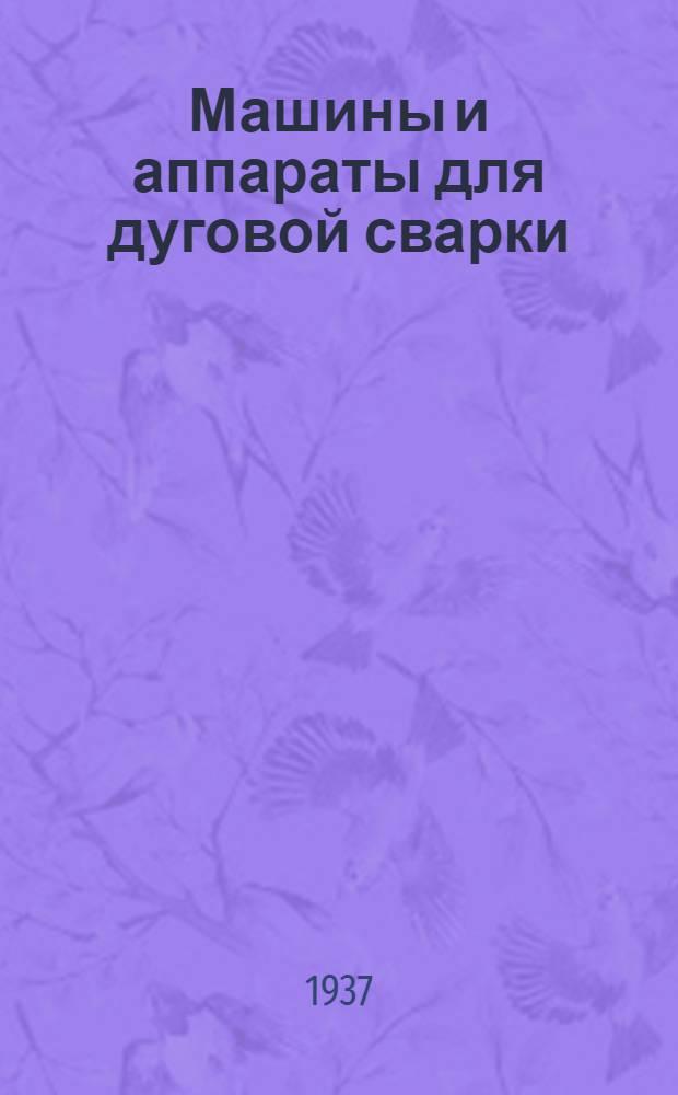 Машины и аппараты для дуговой сварки : Утв. ГУУЗ НКТП СССР в качестве учебника для сварочных техникумов