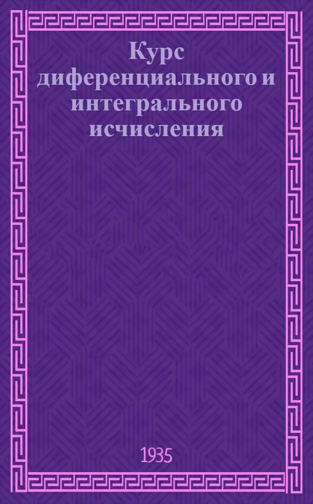 Курс диференциального и интегрального исчисления : допущен в качестве учебника в 1935 г. Всесоюзным комитетом по высшему техническому образованию при ЦИК СССР