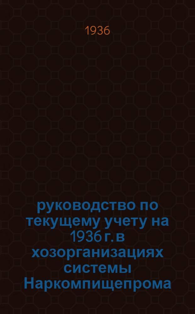 руководство по текущему учету на 1936 г. в хозорганизациях системы Наркомпищепрома : Ч. 1-