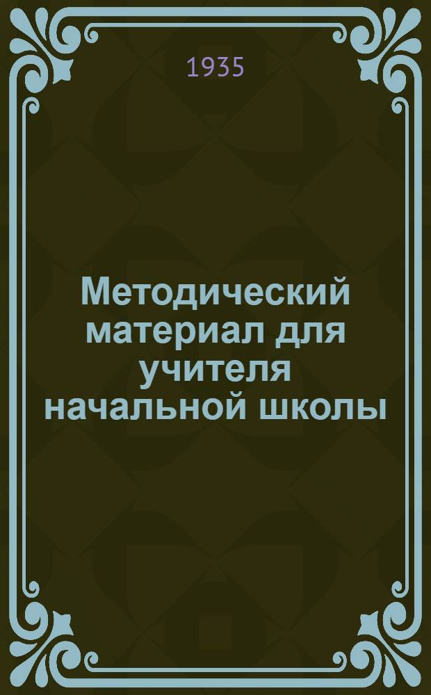 Методический материал для учителя начальной школы : С 1 апр. по 20 мая 1935 г. 4 класс
