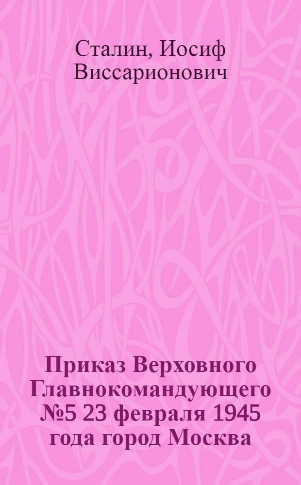 Приказ Верховного Главнокомандующего № 5 23 февраля 1945 года город Москва