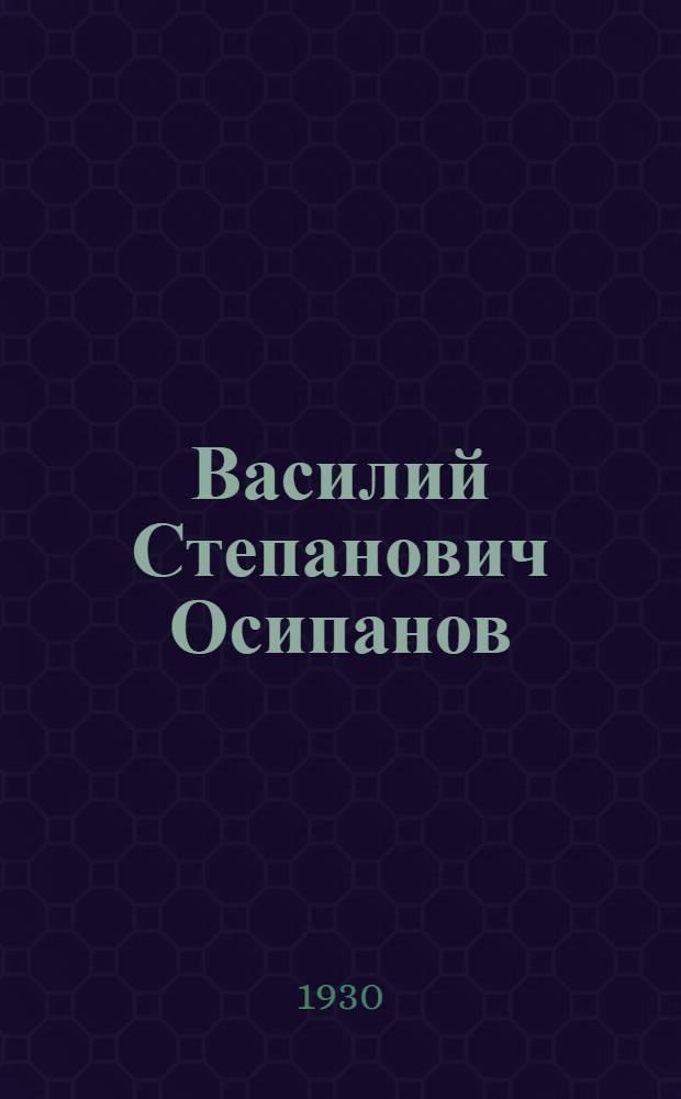 Василий Степанович Осипанов : Биографич. очерк