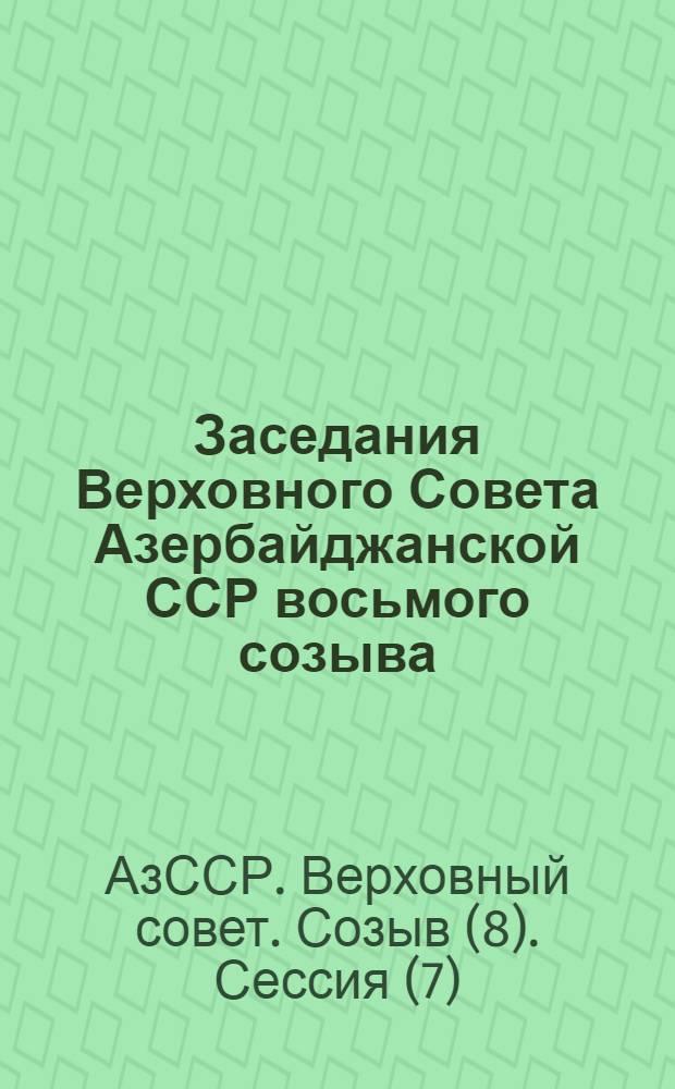 Заседания Верховного Совета Азербайджанской ССР восьмого созыва (седьмая сессия) 10-11 июля 1974 г. : Стенографический отчет