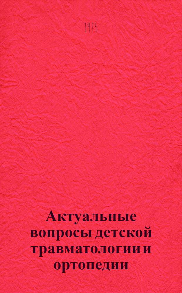 Актуальные вопросы детской травматологии и ортопедии : Сборник науч. работ