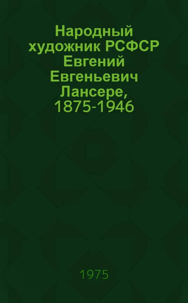 Народный художник РСФСР Евгений Евгеньевич Лансере, 1875-1946 : Каталог выставки : К 100-летию со дня рождения