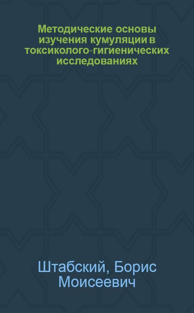 Методические основы изучения кумуляции в токсиколого-гигиенических исследованиях : Автореф. дис. на соиск. учен. степени д-ра мед. наук : (14.00.07)