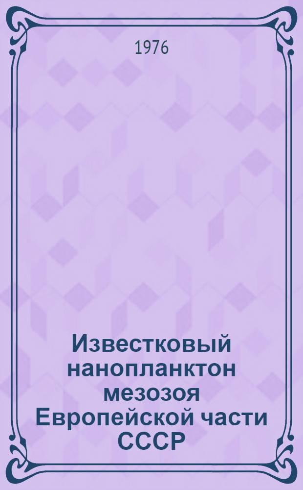 Известковый нанопланктон мезозоя Европейской части СССР = Mesozoic calcareous nannoplankton of the European part of the USSR