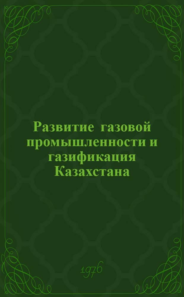 Развитие газовой промышленности и газификация Казахстана