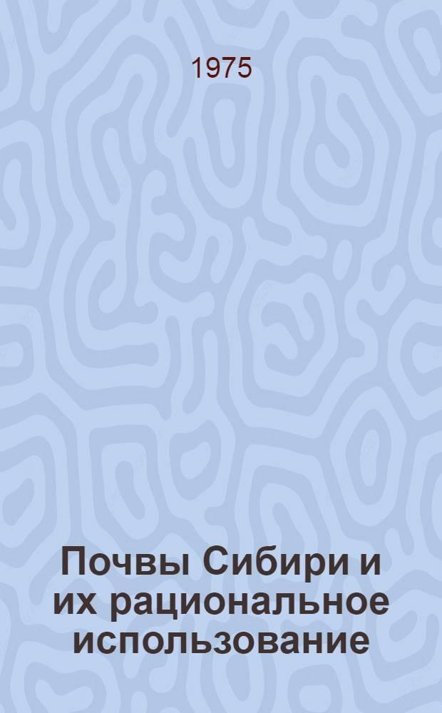 Почвы Сибири и их рациональное использование : Генезис, классификация и соврем. процессы : Тезисы докл. конф