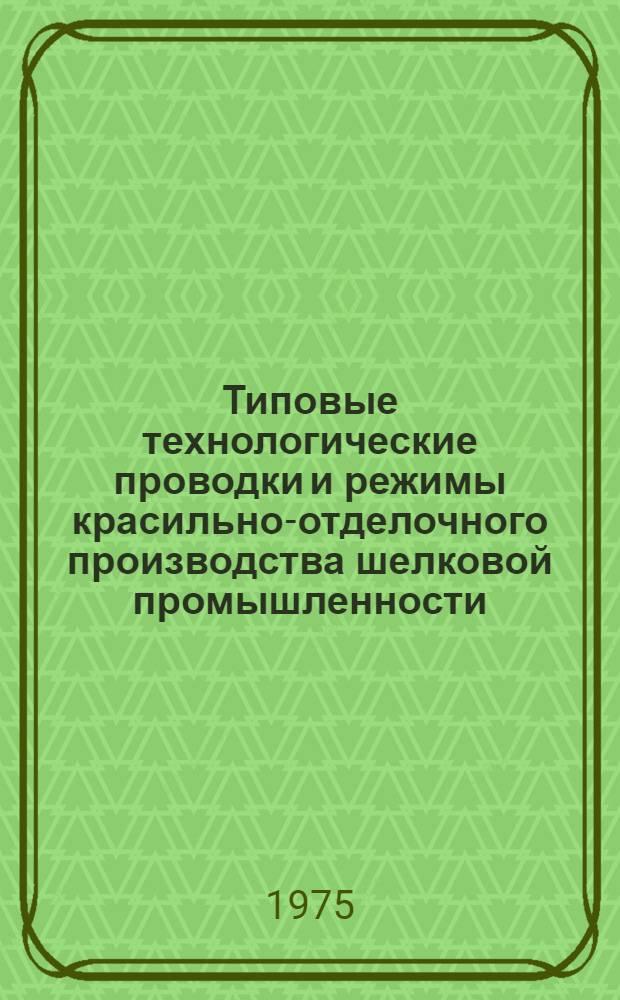 Типовые технологические проводки и режимы красильно-отделочного производства шелковой промышленности : Утв. 20/XII-1972 г
