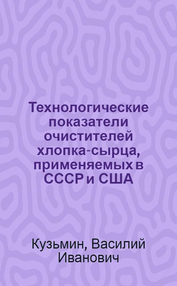 Технологические показатели очистителей хлопка-сырца, применяемых в СССР и США : (Обзор)