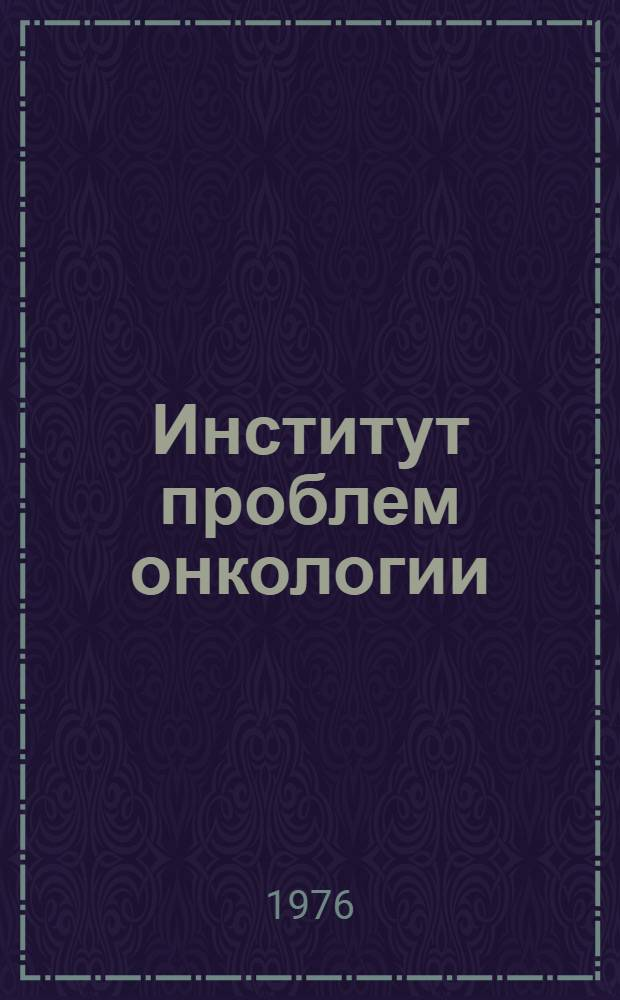 Институт проблем онкологии : Обзор деятельности