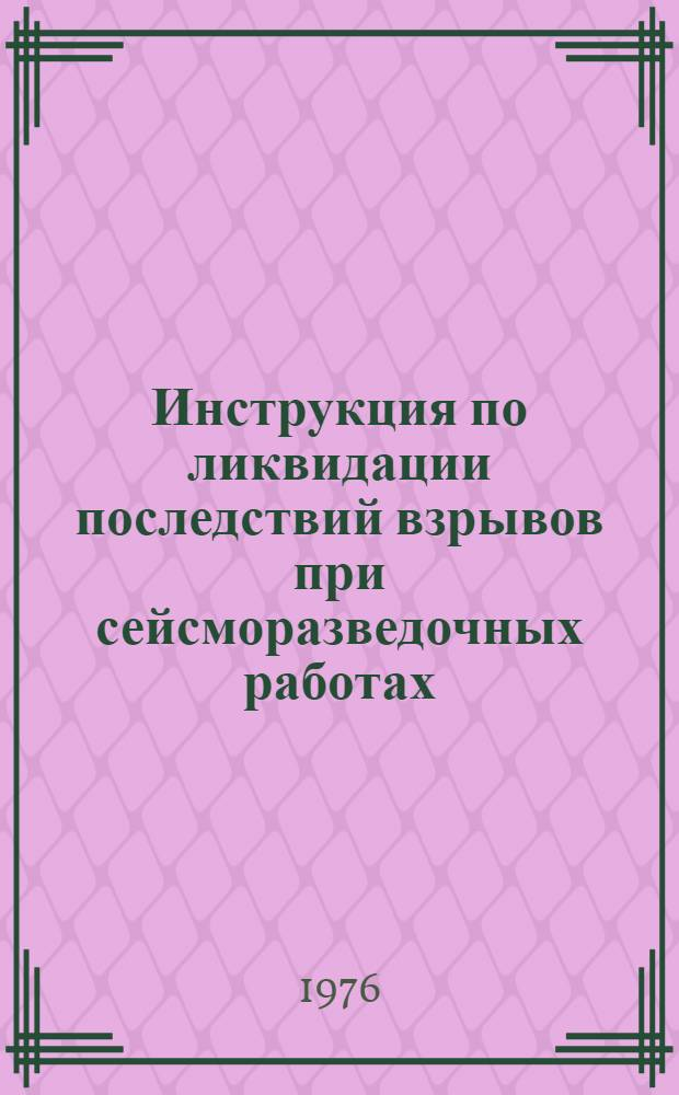 Инструкция по ликвидации последствий взрывов при сейсморазведочных работах : Утв. М-вом геологии СССР 16.06.76