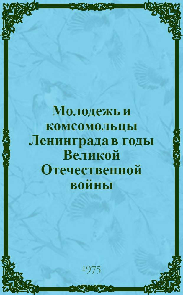 Молодежь и комсомольцы Ленинграда в годы Великой Отечественной войны : (Рек. список литературы)