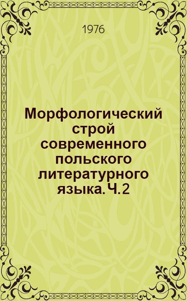 Морфологический строй современного польского литературного языка. Ч. 2 : Глагол и неизменяемые части речи