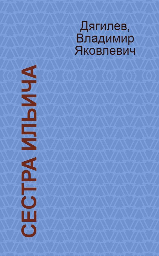 Сестра Ильича : О М.И. Ульяновой