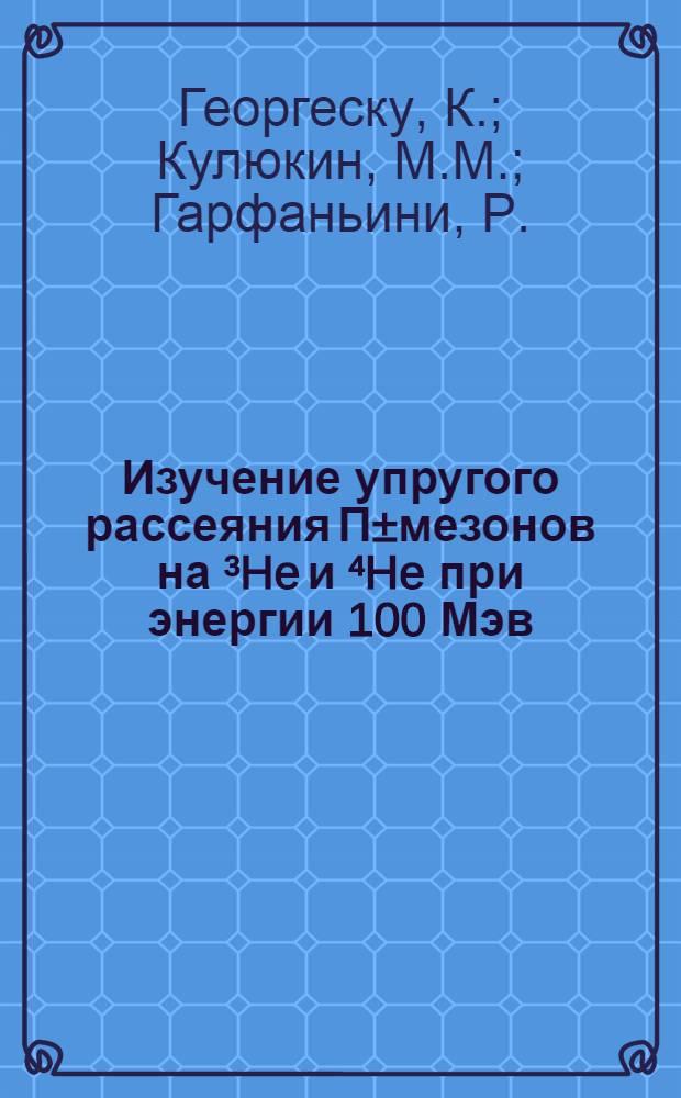 Изучение упругого рассеяния П±мезонов на ³He и ⁴He при энергии 100 Мэв