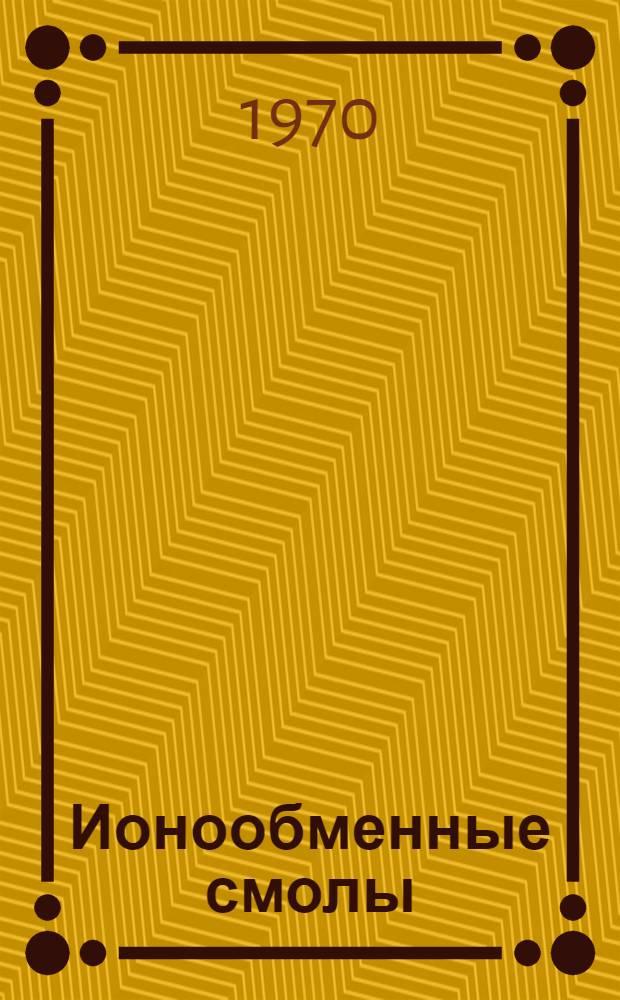 Ионообменные смолы : (Реф. и библиогр. материал отечеств. и зарубеж. литературы...). ... с 1966 г. по 1969 г.