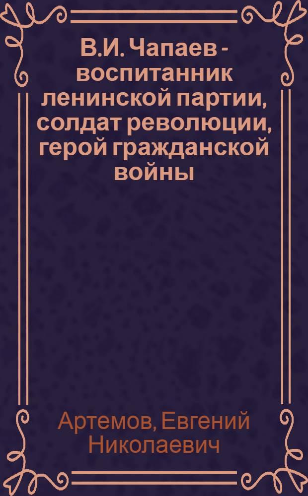 В.И. Чапаев - воспитанник ленинской партии, солдат революции, герой гражданской войны : Автореф. дис. на соиск. учен. степени канд. ист. наук : (07.00.02)