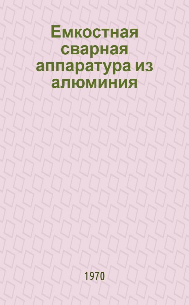 Емкостная сварная аппаратура из алюминия : Каталог-справочник : Срок ввода в действие 1 ноября 1970 г