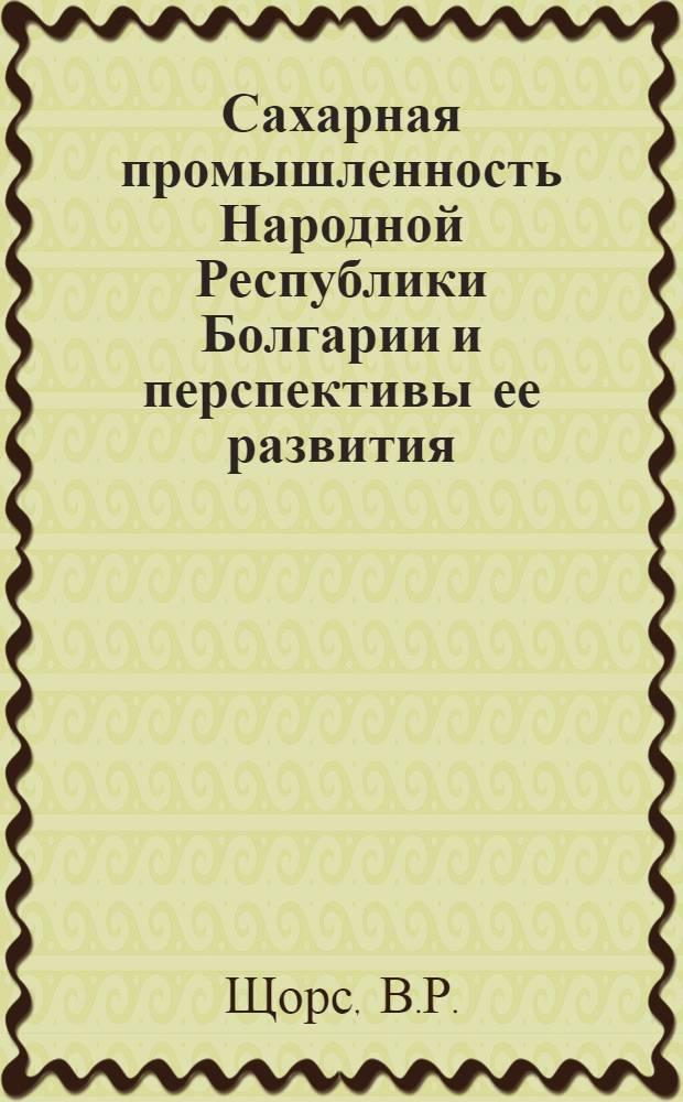 Сахарная промышленность Народной Республики Болгарии и перспективы ее развития : Обзор