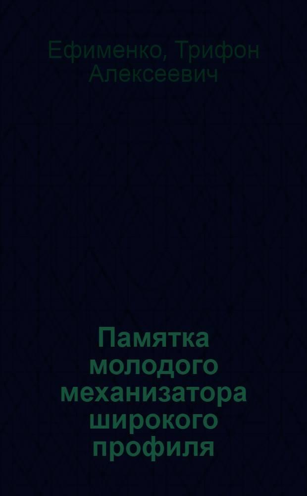 Памятка молодого механизатора широкого профиля : Учеб. пособие для подготовки рабочих на производстве