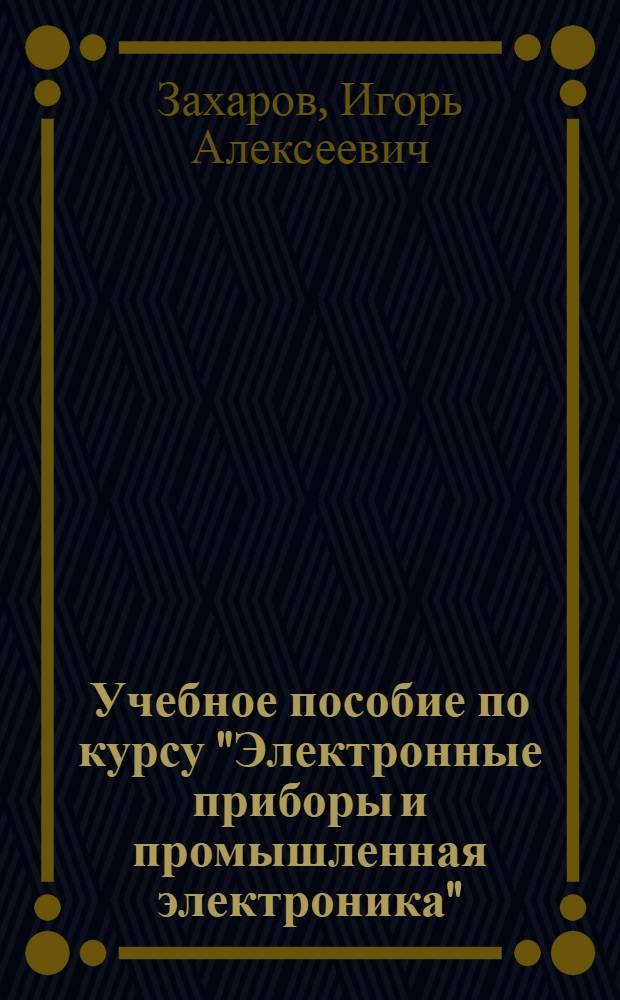 """Учебное пособие по курсу """"Электронные приборы и промышленная электроника"""" : Разд. 1-"""