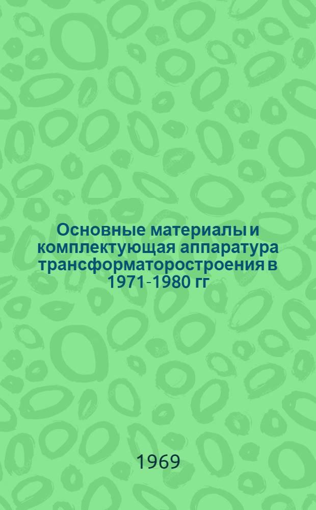 Основные материалы и комплектующая аппаратура трансформаторостроения в 1971-1980 гг. : Доклад : (Науч.-техн. совещание по трансформаторостроению, г. Тольятти, сент. 1969 г.)