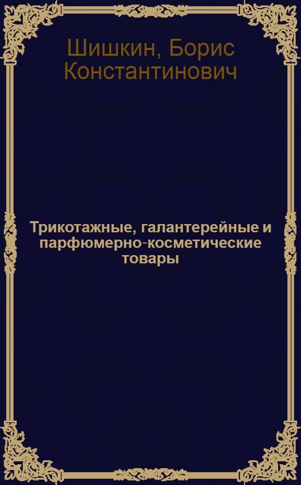 Трикотажные, галантерейные и парфюмерно-косметические товары : Учебник для проф.-техн. учеб. заведений