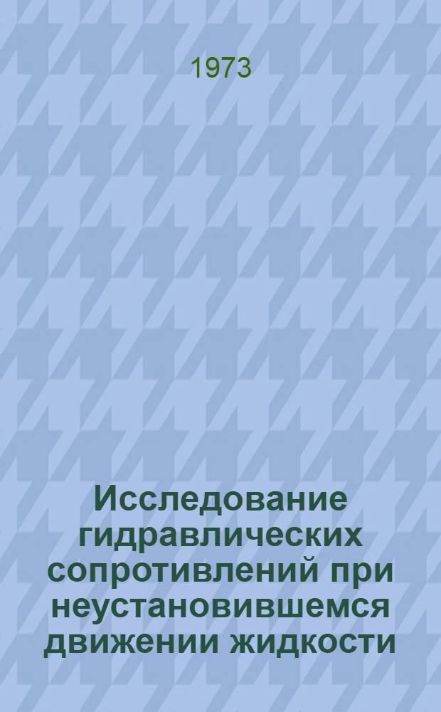 Исследование гидравлических сопротивлений при неустановившемся движении жидкости : Библиогр. указ. : Ч. 1-
