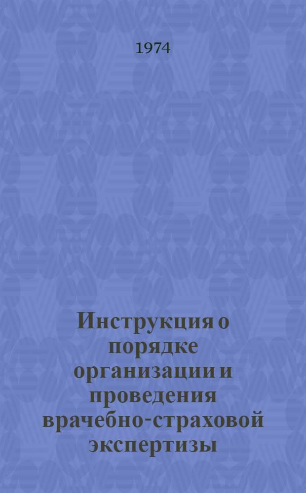 Инструкция о порядке организации и проведения врачебно-страховой экспертизы : Утв. 13/V 1974 г. : Вводится в действие с 1/IX 1974 г.