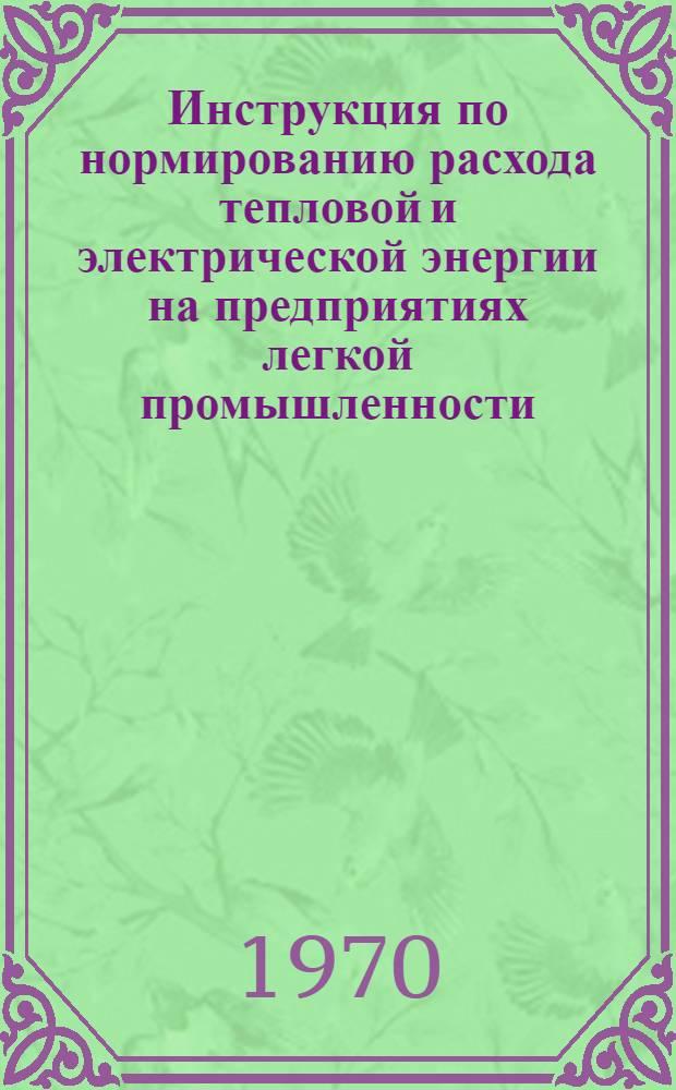 Инструкция по нормированию расхода тепловой и электрической энергии на предприятиях легкой промышленности : Утв. 3/XII 1969 г