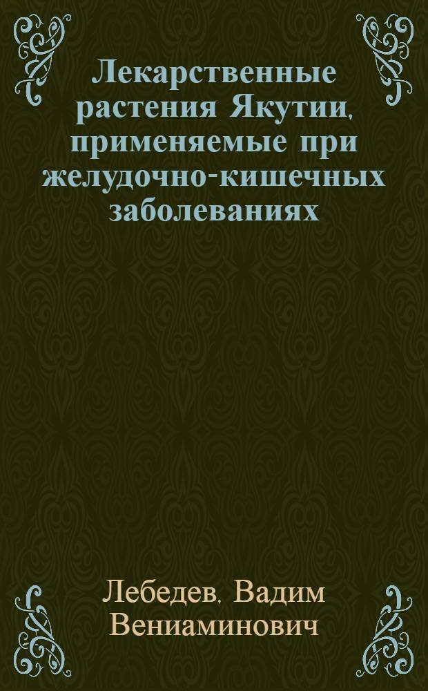 Лекарственные растения Якутии, применяемые при желудочно-кишечных заболеваниях : (Фармакол. свойства и применение при диспепсии)