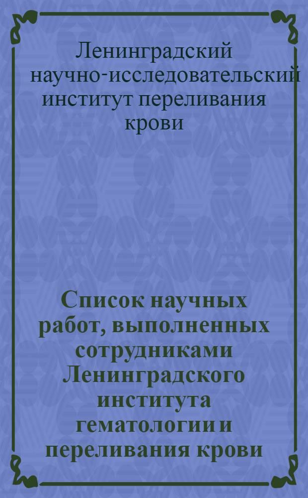 Список научных работ, выполненных сотрудниками Ленинградского института гематологии и переливания крови. (1932-1968 гг.)