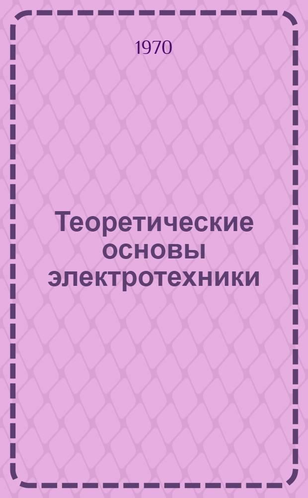 Теоретические основы электротехники : Учебник для втузов : В 3 ч. : Ч. 1-