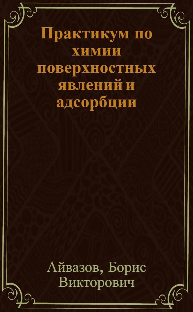 Практикум по химии поверхностных явлений и адсорбции : Для хим. и хим.-технол. специальностей вузов