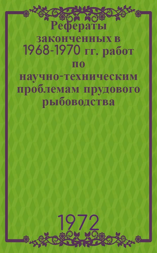 [Рефераты законченных в 1968-1970 гг. работ по научно-техническим проблемам прудового рыбоводства]