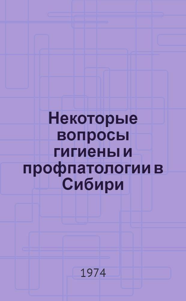 Некоторые вопросы гигиены и профпатологии в Сибири : Сборник статей