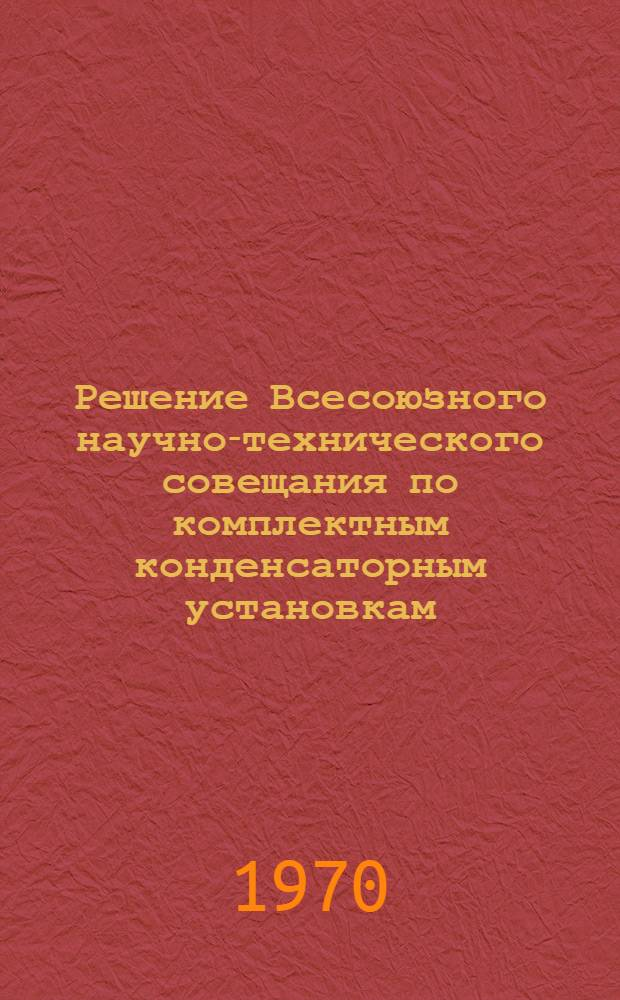 Решение Всесоюзного научно-технического совещания по комплектным конденсаторным установкам. (г. Усть-Каменогорск, сен. 1969 г.)