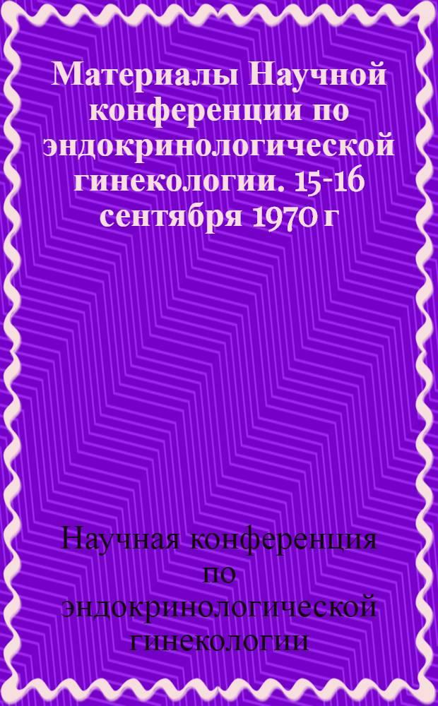 Материалы Научной конференции по эндокринологической гинекологии. 15-16 сентября 1970 г.
