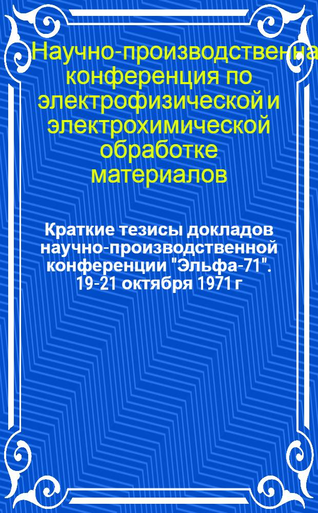 """Краткие тезисы докладов научно-производственной конференции """"Эльфа-71"""". 19-21 октября 1971 г."""