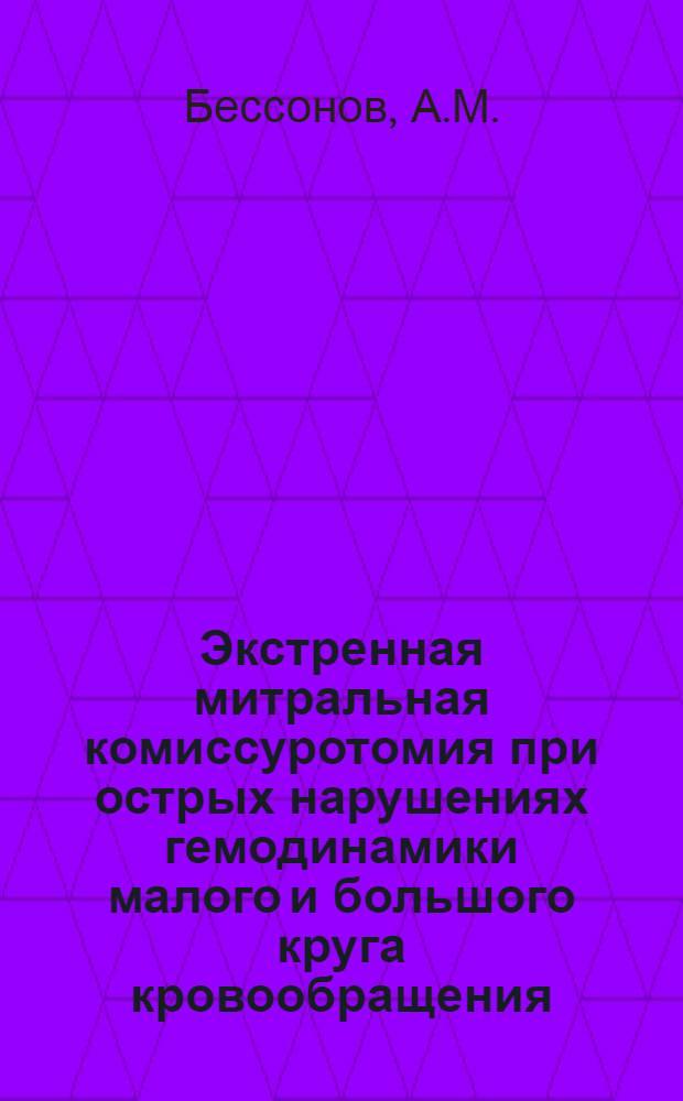 Экстренная митральная комиссуротомия при острых нарушениях гемодинамики малого и большого круга кровообращения : Автореф. дис. на соискание учен. степени канд. мед. наук : (777)