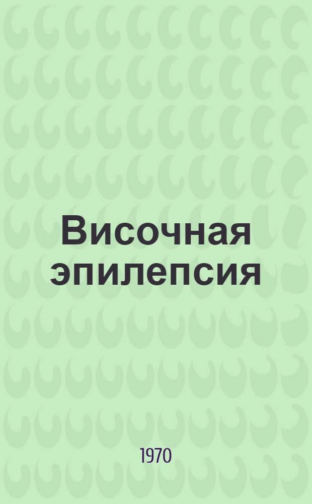 Височная эпилепсия : Материалы Всерос. конференции невропатологов, психиатров и нейрохирургов. Тюмень, ноябрь, 1970 г