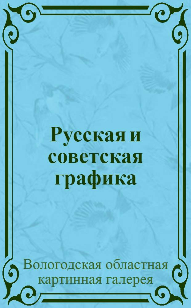 Русская и советская графика : Каталог постоянной экспозиции ВОКГ