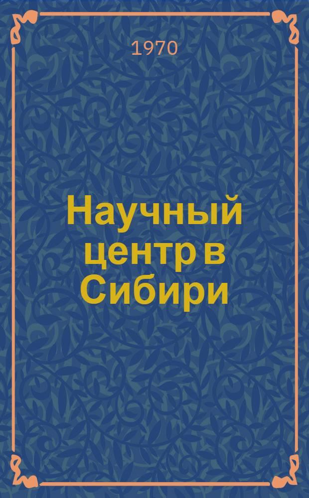Научный центр в Сибири : (Сиб. отд-ние АН СССР) : Библиография (1957-1969 гг.)