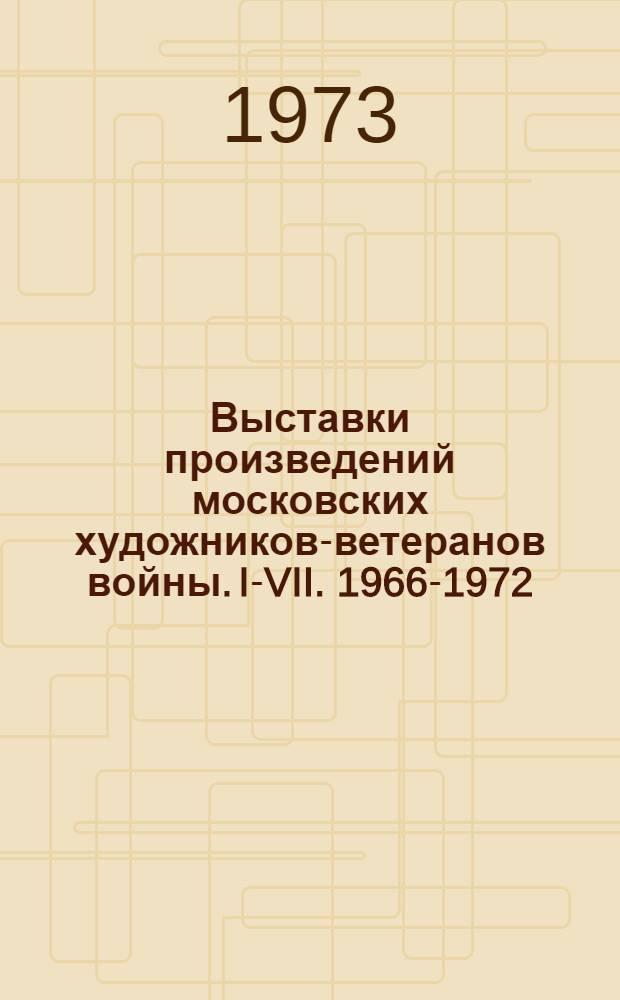 Выставки произведений московских художников-ветеранов войны. I-VII. 1966-1972 : Каталог