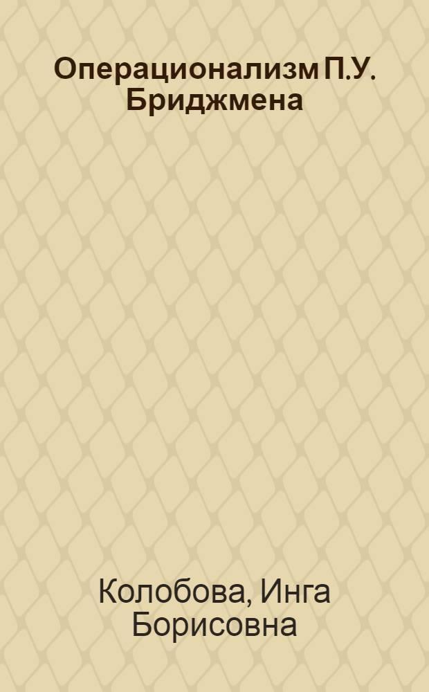 Операционализм П.У. Бриджмена : Автореферат дис. на соискание учен. степени канд. филос. наук : (622)