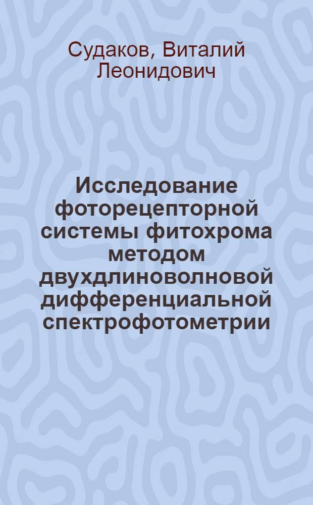 Исследование фоторецепторной системы фитохрома методом двухдлиноволновой дифференциальной спектрофотометрии : Автореф. дис. на соиск. учен. степени канд. физ.-мат. наук : (03.00.02)