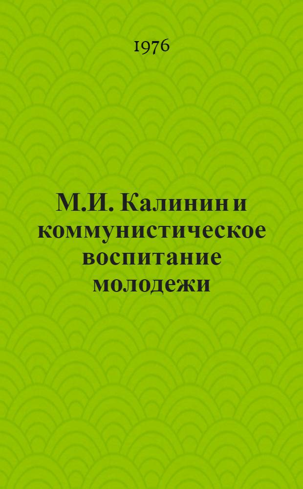 М.И. Калинин и коммунистическое воспитание молодежи : Сборник докл. и выступлений на всесоюз. науч. конф