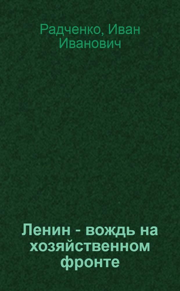 Ленин - вождь на хозяйственном фронте